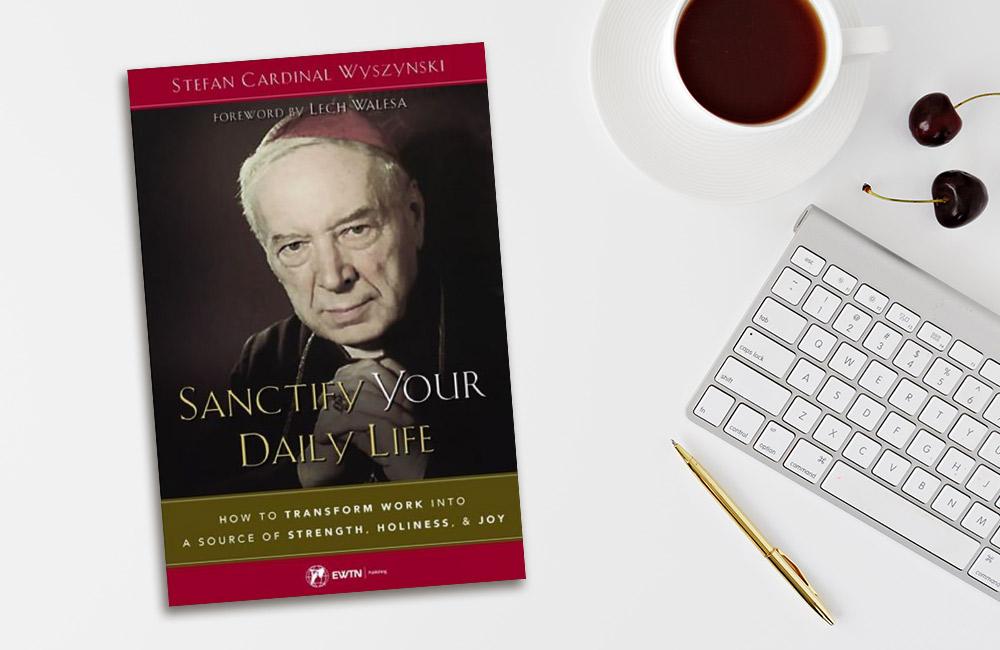 Sanctify Your Daily Life by Cardinal Stefan Wyszynski